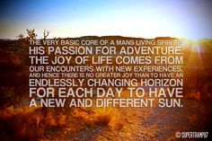 The very basic core of a man's living spirit is his passion for adventure. The joy of life comes from our encounters with new experiences, and hence there is no greater joy than to have an endlessly changing horizon, for each day to have a new and different sun. ~ Jon Krakauer, Into the Wild. #travel #quotes