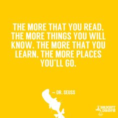 """The more that you read, the more things you will know. The more that you learn, the more places you'll go."" ~ Dr. Seuss"