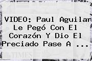 http://tecnoautos.com/wp-content/uploads/imagenes/tendencias/thumbs/video-paul-aguilar-le-pego-con-el-corazon-y-dio-el-preciado-pase-a.jpg Paul Aguilar. VIDEO: Paul Aguilar le pegó con el corazón y dio el preciado pase a ..., Enlaces, Imágenes, Videos y Tweets - http://tecnoautos.com/actualidad/paul-aguilar-video-paul-aguilar-le-pego-con-el-corazon-y-dio-el-preciado-pase-a/