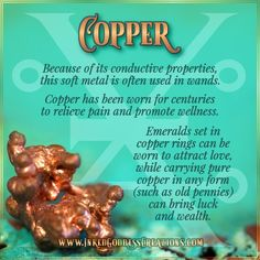 ~ Copper ~ Because of its conductive properties, this soft metal is often used in wands. Copper has been worn for centuries to relieve pain and promote wellness. Emeralds set in copper rings can be worn to attract love, while carrying pure copper in any form (such as old pennies) can bring luck and wealth. #alchemy #copper Chakra Crystals, Crystals Minerals, Crystals And Gemstones, Stones And Crystals, Healing Crystals, Desert Rose Crystal, Witchcraft For Beginners, Crystal Guide