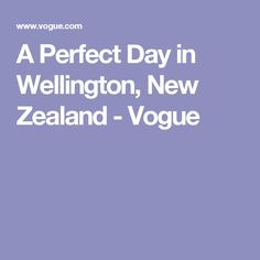 A Perfect Day in Wellington, New Zealand - Vogue