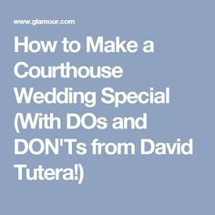 How to Make a Courthouse Wedding Special (With DOs and DON'Ts from David Tutera!)