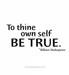 To thine own self be true. ~William Shakespeare