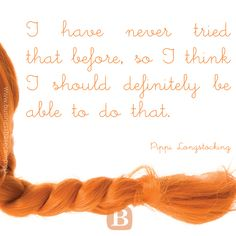 """""""I have never tried that before, so I think I should definitely be able to do that."""" — Pipi Longstocking  