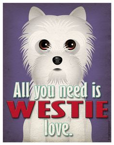 Westie Art Print - All You Need is Westie Love Poster 11x14 - Dogs Incorporated