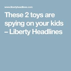 These 2 toys are spying on your kids – Liberty Headlines
