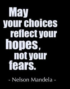 """May your choices reflect your hopes, not your fears. "" -Nelson Mandela"