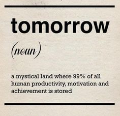 You're always looking forward to tomorrow, because you are sure that tomorrow is the day when you will get your shit together.