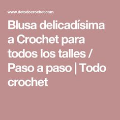 Blusa delicadísima a Crochet para todos los talles / Paso a paso   Todo crochet