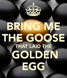 BRING ME THE GOOSE THAT LAID THE  GOLDEN EGG