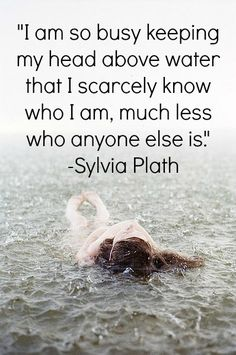 I am so busy keeping my head above water that I scarcely know who I am.