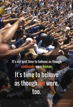 It's not just time to behave as though audiences were human.