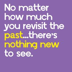 """""""No matter how much you revisit the past, there's nothing new to see."""" #wisdom #quote"""