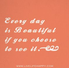Every day is beautiful if you choose to see it.