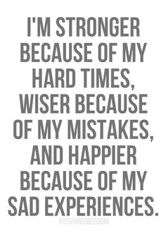I'm stronger because of my hard times, wiser because of my mistakes, and happier because of my sad experiences. - Entrepreneur Blog