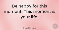 "Omar Khayyam Quote: ""Be happy for this moment. This moment is your life."" #Happiness #quotes #quotetab"