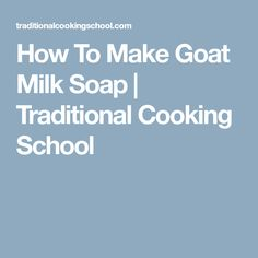 How To Make Goat Milk Soap | Traditional Cooking School