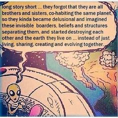 long story short ... they forgot that they are all brothers and sisters, co-habiting the same planet, so they kinda became delusional and imagined these invisible borders, beliefs and structures separating them, and started destroying each other and the earth they live on ... instead of just living, sharing, creating and evolving together...
