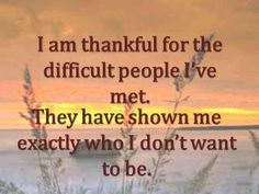 I am thankful for the difficult people I've met. They have shown me exactly who I don't want to be. So true...