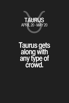 Taurus gets along with any type of crowd. Taurus | Taurus Quotes | Taurus Horoscope | Taurus Zodiac Signs