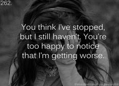 you think i've stopped, but i still haven't. you're too happy to notice that i'm getting worse