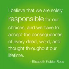 "Best Life Quote: ""I believe that we are solely responsible for our choices, and we have to accept the consequences of every deed, word, and thought throughout our lifetime."" Elisabeth Kubler-Ross"