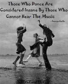 George Carlin: Those who dance are considered insane by those who cannot hear the music.