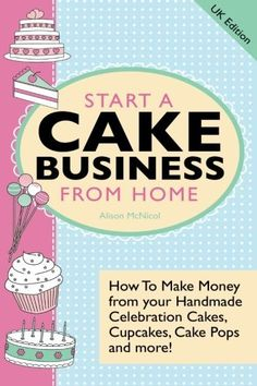 Start A Cake Business From Home: How To Make Money from your Handmade Celebration Cakes, Cupcakes, Cake Pops and more! by Alison McNicol, http://www.amazon.co.uk/dp/1908707062/ref=cm_sw_r_pi_dp_AL6Uqb1E8WZZR