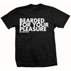 HAHA! Bearded for your pleasure. Shirt.