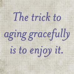 """""""The trick to aging gracefully is to enjoy it."""" 