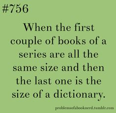 Or the first 5 books slowly get smaller then the 6th and final book is like twice the size if the first book. (Mortal Instruments)