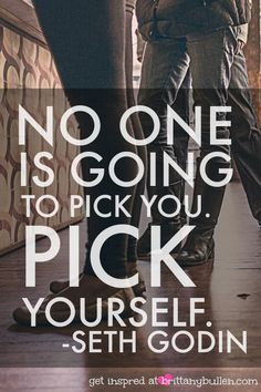 Inspirational quote by Seth Godin. Pick Yourself!