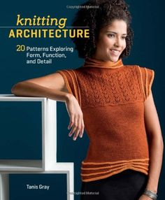 Knitting Architecture: 20 Patterns Exploring Form, Function, and Detail by Tanis Gray http://www.amazon.com/dp/1596687800/ref=cm_sw_r_pi_dp_Fz0Svb1THDAX7