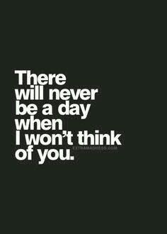 There will never be a day when I won't think of you.