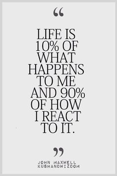 Life is ten percent what happens to me and ninety percent how I react to it.  - What a great perspective to have about life.