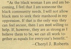 (3 of 3) ...As the black woman I am and am becoming, I feel that I am someone the black community needs. I will not allow black men to seek their manhood in my oppression. If that is the only way they can feel secure, then I am not willing to help. If, however, they are as strong as I believe them to be, we can all work together as equals for everyone's benefit.  ~ Cheryl J. Roberts. April 1972. Her-Self, Vol. 1, No. 1.