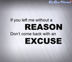 If you left me without a reason don't come back with an excuse