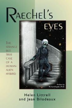 Helen LITTRELL:  Raechels Eyes: The Strange But True Case of a Human-Alien Hybrid, 2006, 386p, kindle A fascinating true story in novel form, telling of the author's daughter's experience with her college roommate,who turns out to be a live-in alien hybrid under government protection. also about taos hum++
