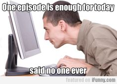 One Episode Is Enough For Today, Said No One Ever | iFunny.com