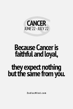 Because a Cancer is faithful and loyal, they expect nothing but the same from you.