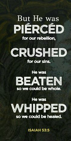 """But He was wounded for our transgressions, He was bruised for our iniquities; The chastisement for our peace was upon Him, And by His stripes we are healed."" ‭‭Isaiah‬ ‭53:5‬ ‭NKJV‬‬"