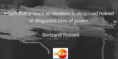 Much that passes as idealism is disguised hatred or disguised love of power.  - Bertrand Russell #quotes