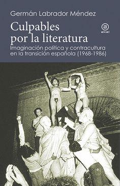 Culpables por la literatura : imaginación política y contracultura en la transición española (1968-1986) / Germán Labrador Méndez
