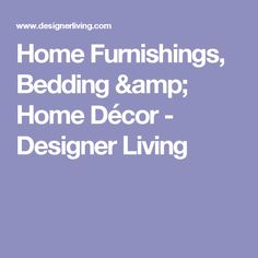 Home Furnishings, Bedding & Home Décor - Designer Living