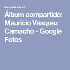 Álbum compartido: Mauricio Vasquez Camacho - Google Fotos