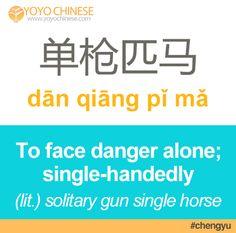"""Go boldly forward into battle today with the Chinese idiom: 单枪匹马 (dān qiāng pǐ mǎ) - """"to face danger alone"""", or """"to do something single-handedly"""".  单/單 (dān) - single; solitary  枪/槍 (qiāng) - gun 匹 (pǐ) - single; measure word for horses.  马/馬 (mǎ) - horse  Example sentence:  没有人能单枪匹马地取得成功!(méi yǒu rén néng dān qiāng pǐ mǎ de qǔ dé chéng gōng) - No one can single-handedly obtain success!"""