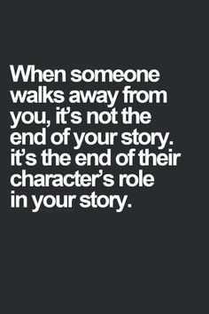 """When someone walks away from you, it's not the end of your story, it's the end of their character's role in your story."" Very good quote."