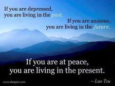 Si estás deprimido, estás viviendo el pasado. Si estás ansioso, estás viviendo el futuro. Si estás en paz, estás viviendo el presente. ~ Lao Tzu