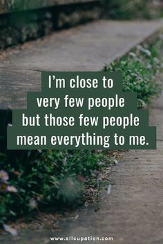 """I'm close to very few people but those few people mean everything to me"""