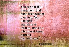 """""""You are not the limitations that have been spoken over you. Your energetic signature is infinite. And as a vibrational being nothing can limit you."""" ~Panache Desai"""